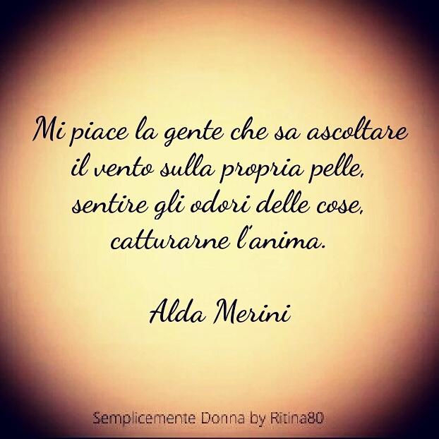 Mi piace la gente che sa ascoltare il vento sulla propria pelle, sentire gli odori delle cose, catturarne l'anima. Alda Merini