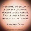 Spendiamo un sacco di soldi per comprare oggetti di ogni genere. E poi le cose più belle della vita sono gratis. Agostino Degas