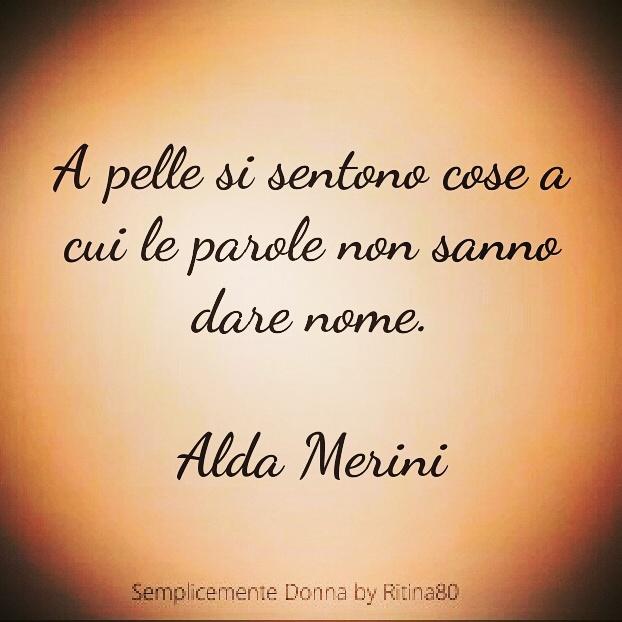 A pelle si sentono cose a cui le parole non sanno dare nome.  Alda Merini