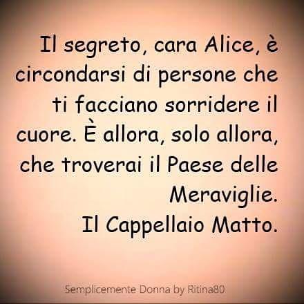 Il segreto, cara Alice, è circondarsi di persone che ti facciano sorridere il cuore. È allora, solo allora, che troverai il Paese delle Meraviglie. Il Cappellaio Matto.