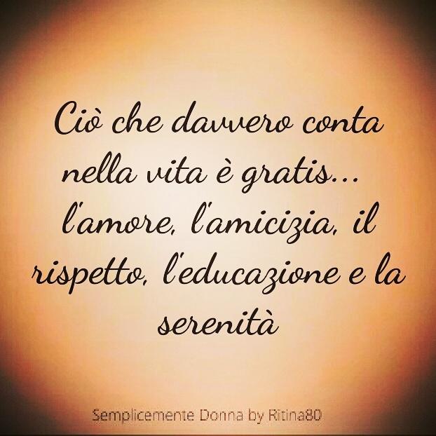 Ciò che davvero conta nella vita è gratis... l'amore, l'amicizia, il rispetto, l'educazione e la serenità