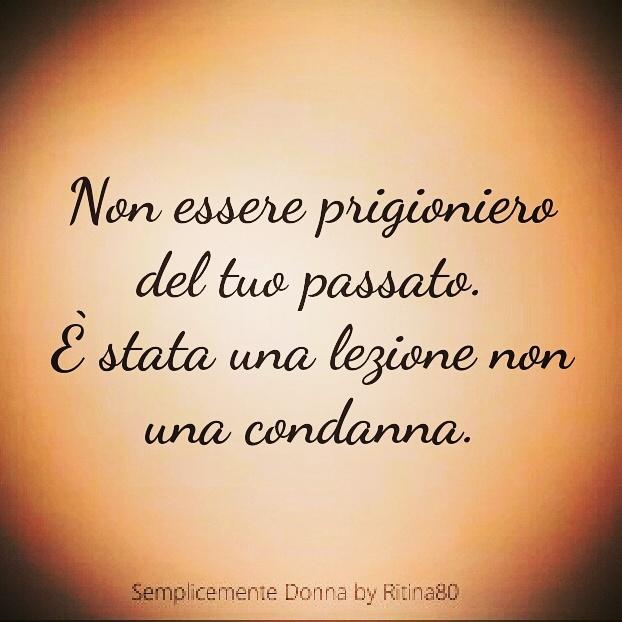 Non essere prigioniero del tuo passato. È stata una lezione non una condanna.