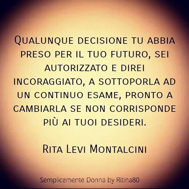 Qualunque decisione tu abbia preso per il tuo futuro, sei autorizzato e direi incoraggiato, a sottoporla ad un continuo esame, pronto a cambiarla se non corrisponde più ai tuoi desideri. Rita Levi Montalcini