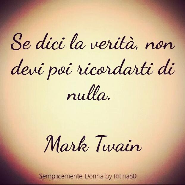 Se dici la verità, non devi poi ricordarti di nulla.   Mark Twain