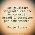 Non giudicare sbagliato ciò che non conosci, prendi l'occasione per comprendere. Pablo Picasso