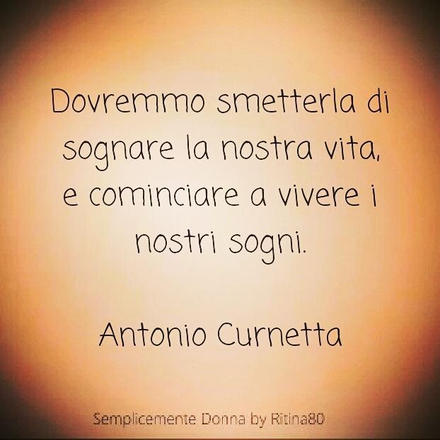 Dovremmo smetterla di sognare la nostra vita, e cominciare a vivere i nostri sogni.  <3 Buongiorno  Antonio Curnetta
