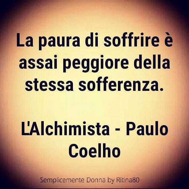 La paura di soffrire è assai peggiore della stessa sofferenza. L'Alchimista - Paulo Coelho