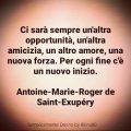 Ci sarà sempre un'altra opportunità, un'altra amicizia, un altro amore, una nuova forza. Per ogni fine c'è un nuovo inizio. Antoine-Marie-Roger de Saint-Exupéry
