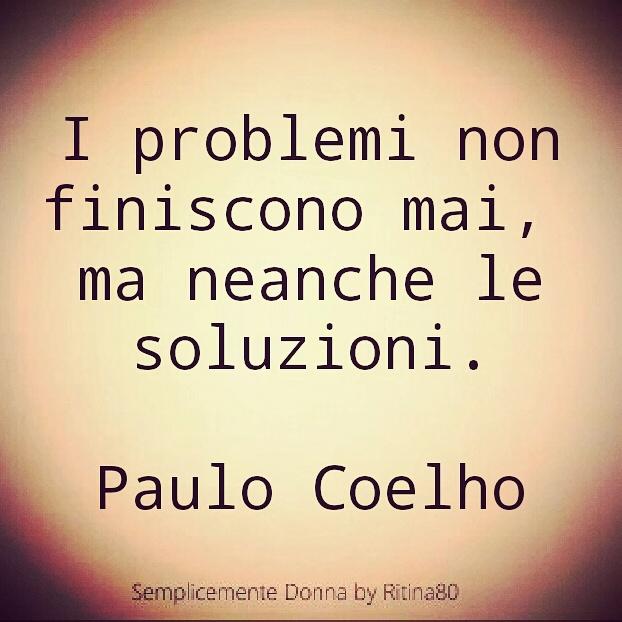 I problemi non finiscono mai,  ma neanche le soluzioni.  Paulo Coelho