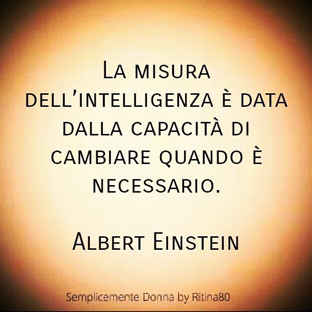 La misura dell'intelligenza è data dalla capacità di cambiare quando è necessario. Albert Einstein