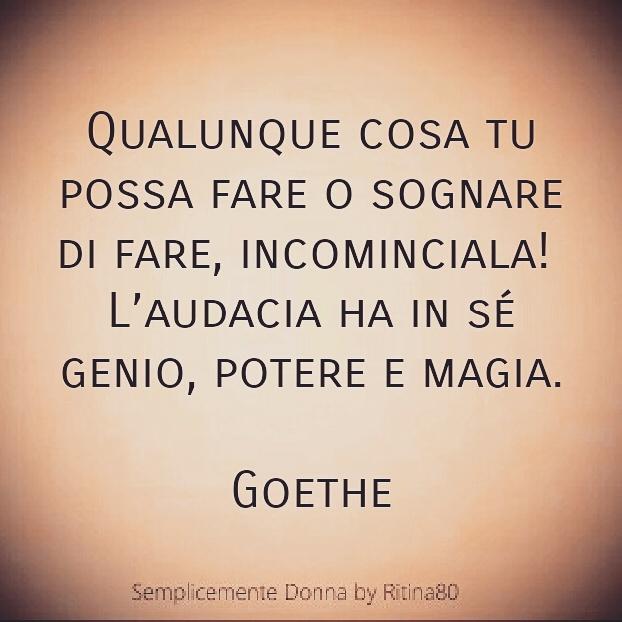 Qualunque cosa tu possa fare o sognare di fare, incominciala!  L'audacia ha in sé genio, potere e magia.  Goethe