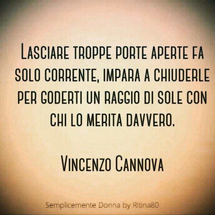 Lasciare troppe porte aperte fa solo corrente, impara a chiuderle per goderti un raggio di sole con chi lo merita davvero. Vincenzo Cannova