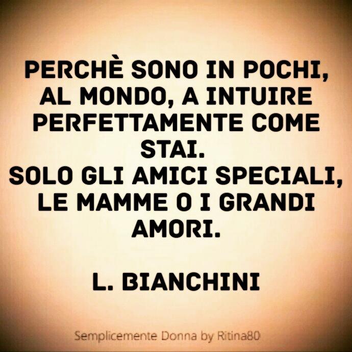 Perchè sono in pochi, al mondo, a intuire perfettamente come stai. Solo gli amici speciali, le mamme o i grandi amori. L. Bianchini