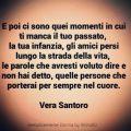 E poi ci sono quei momenti in cui ti manca il tuo passato, la tua infanzia, gli amici persi lungo la strada della vita, le parole che avresti voluto dire e non hai detto, quelle persone che porterai per sempre nel cuore. Vera Santoro