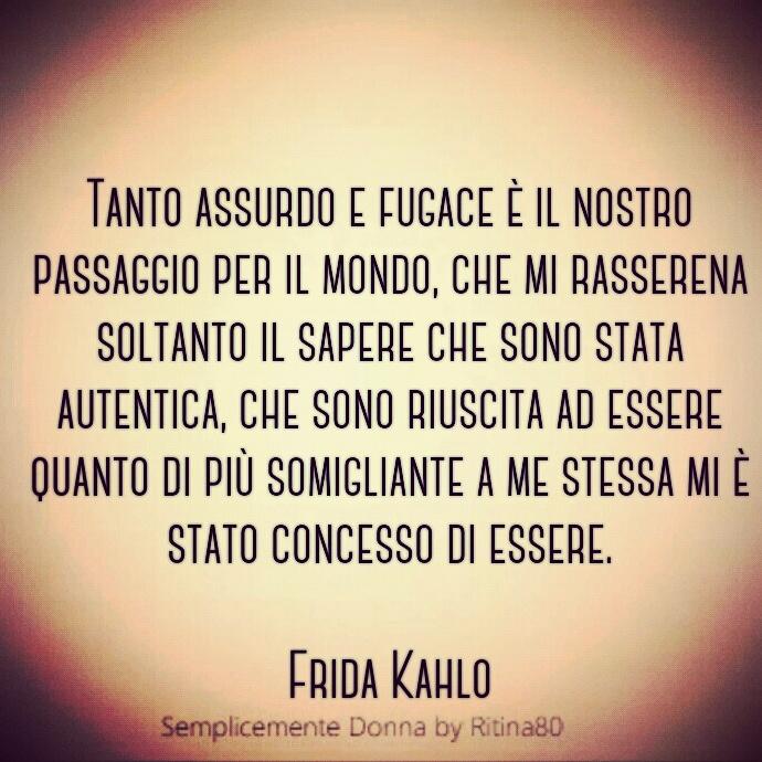 Tanto assurdo e fugace è il nostro passaggio per il mondo, che mi rasserena soltanto il sapere che sono stata autentica, che sono riuscita ad essere quanto di più somigliante a me stessa mi è stato concesso di essere. #FridaKahlo