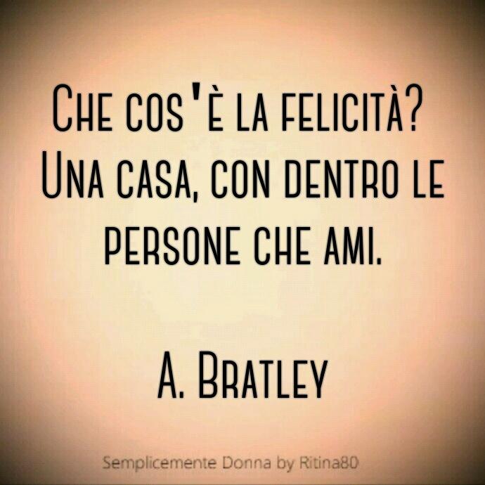 Che cos'è la felicità? Una casa, con dentro le persone che ami. A. Bratley