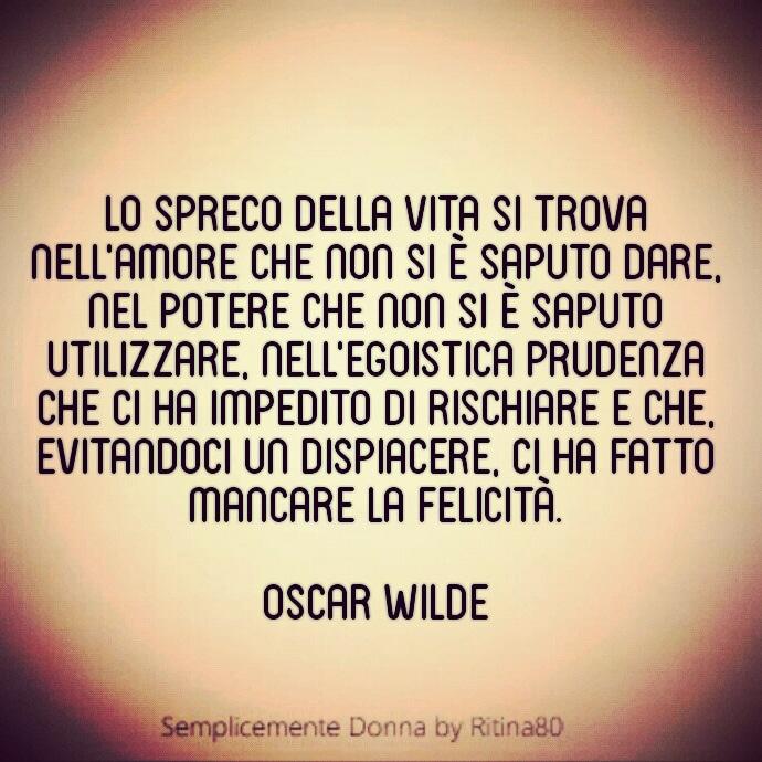 Lo spreco della vita si trova nell'amore che non si è saputo dare, nel potere che non si è saputo utilizzare, nell'egoistica prudenza che ci ha impedito di rischiare e che, evitandoci un dispiacere, ci ha fatto mancare la felicità. Oscar Wilde