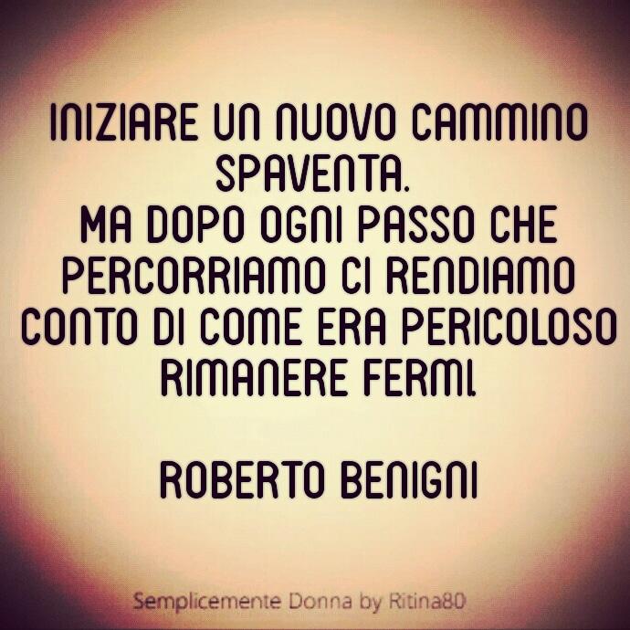 Iniziare un nuovo cammino spaventa. Ma dopo ogni passo che percorriamo ci rendiamo conto di come era pericoloso rimanere fermi.  Roberto Benigni
