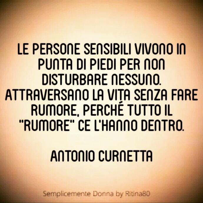 """Le persone sensibili vivono in punta di piedi per non disturbare nessuno. Attraversano la vita senza fare rumore, perché tutto il """"rumore"""" ce l'hanno dentro.  Antonio Curnetta"""