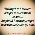 Intelligenza è mettere sempre in discussione se stessi. Stupidità è mettere sempre in discussione solo gli altri.