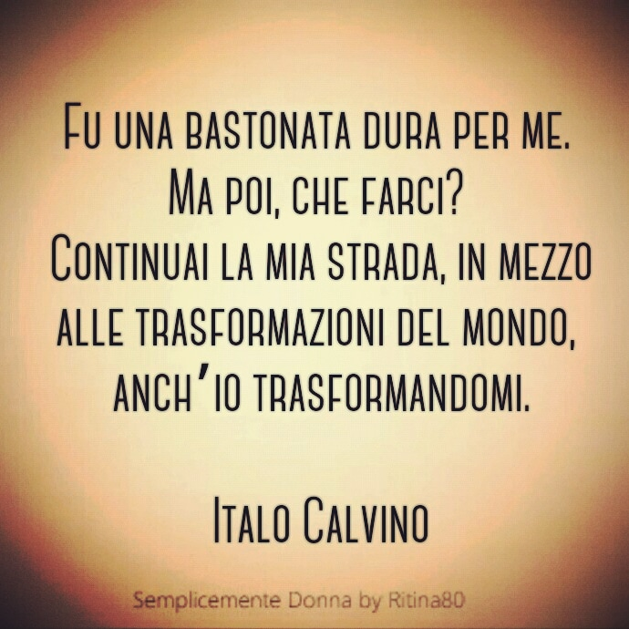 Fu una bastonata dura per me. Ma poi, che farci? Continuai la mia strada, in mezzo alle trasformazioni del mondo, anch'io trasformandomi. Italo Calvino