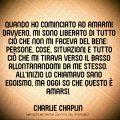 Quando ho cominciato ad amarmi davvero, mi sono liberato di tutto ciò che non mi faceva del bene: persone, cose, situazioni, e tutto ciò che mi tirava verso il basso allontanandomi da me stesso. All'inizio lo chiamavo sano egoismo, ma oggi so che questo è amarsi. Charlie Chaplin