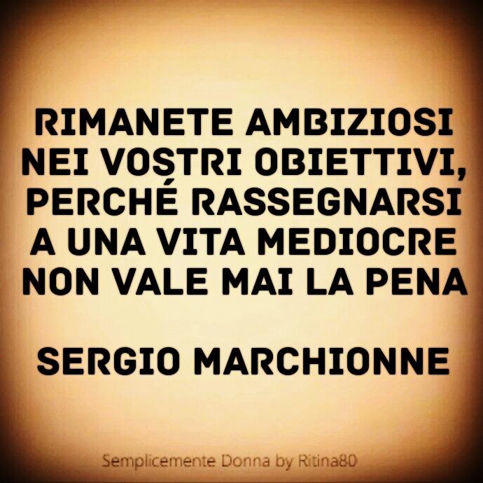 Rimanete ambiziosi nei vostri obiettivi, perché rassegnarsi a una vita mediocre non vale mai la pena Sergio Marchionne
