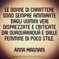 Le donne di carattere sono sempre ammirate dagli uomini veri, disprezzate e criticate dai quaquaraquà e dalle femmine di poco stile. Anna Magnani