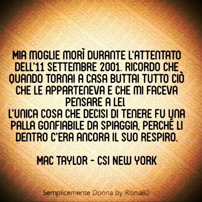 """11 Settembre 2001 -""""Mia moglie morì durante l'attentato dell'11 settembre 2001. Ricordo che quando tornai a casa buttai tutto ciò che le apparteneva e che mi faceva pensare a lei. L'unica cosa che decisi di tenere fu una palla gonfiabile da spiaggia, perché li dentro c'era ancora il suo respiro. """"- Mac Taylor CSI NEW YORK"""