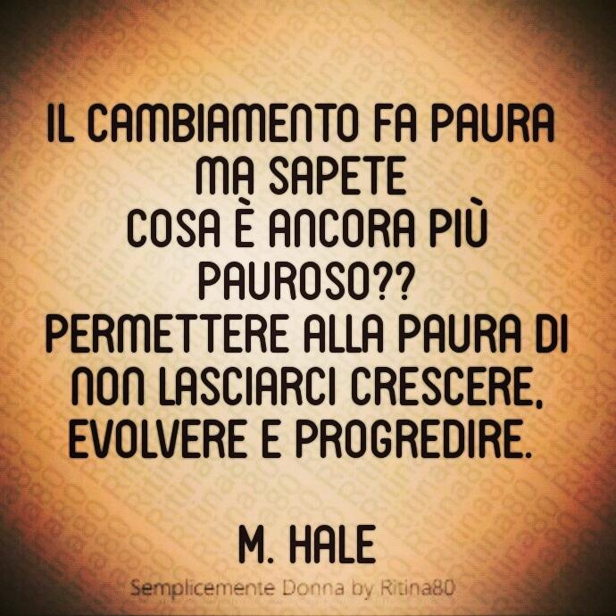 il cambiamento fa paura ma sapete  cosa è ancora più pauroso?? Permettere alla paura di non lasciarci crescere, evolvere e progredire.   M. Hale