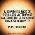 Il sorriso e il bacio dei nonni sono un tesoro da custodire tra le più grandi ricchezze della vita! (Papa Francesco)