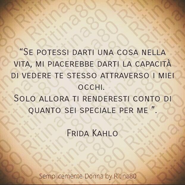 Se potessi darti una cosa nella vita, mi piacerebbe darti la capacità di vedere te stesso attraverso i miei occhi. Solo allora ti renderesti conto di quanto sei speciale per me. Frida Kahlo