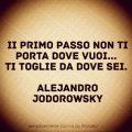 II primo passo non ti porta dove vuoi... Ti toglie da dove sei. Alejandro Jodorowsky