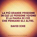 La più grande prigione in cui le persone vivono è la paura di ciò che pensano gli altri. David Icke