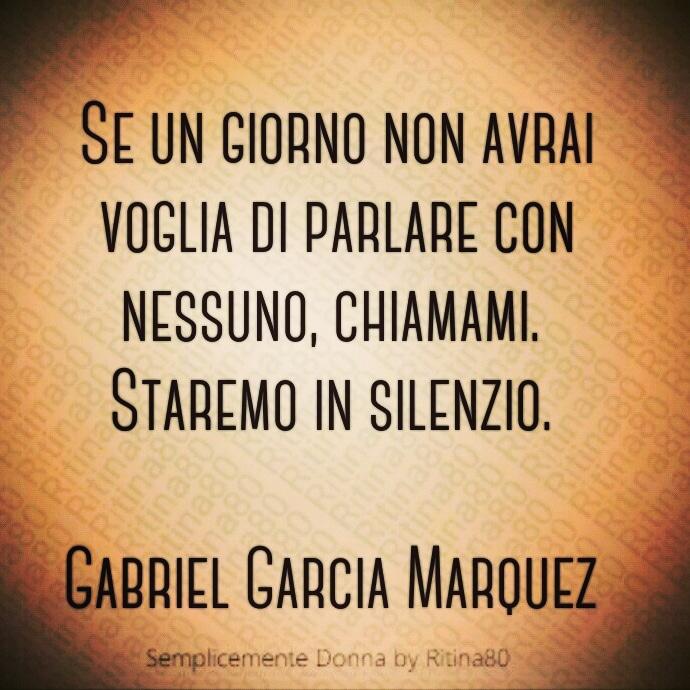 Se un giorno non avrai voglia di parlare con nessuno, chiamami. Staremo in silenzio. Gabriel Garcia Marquez