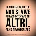 """""""La scelta è solo tua, non si vive per accontentare gli altri."""" Alice in Wonderland"""