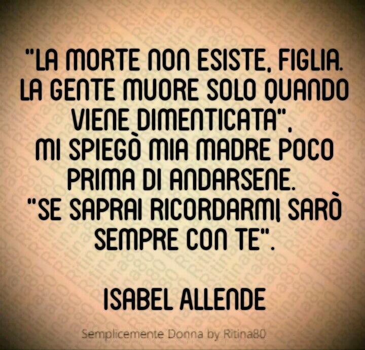 """La morte non esiste, figlia. La gente muore solo quando viene dimenticata"""", mi spiegò mia madre poco prima di andarsene. """"Se saprai ricordarmi, sarò sempre con te. Isabel Allende"""