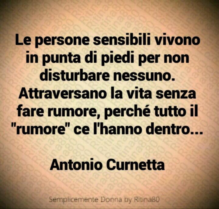 """Le persone sensibili vivono in punta di piedi per non disturbare nessuno. Attraversano la vita senza fare rumore, perché tutto il """"rumore"""" ce l'hanno dentro..."""" Antonio Curnetta"""