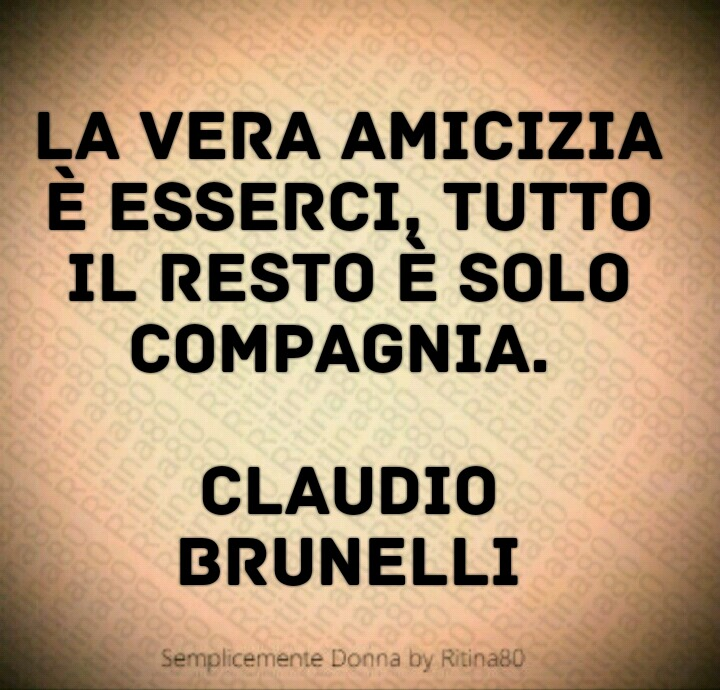 La vera amicizia è esserci, tutto il resto è solo compagnia.   Claudio Brunelli