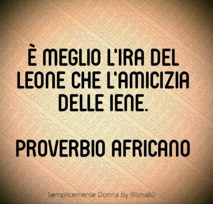 """È meglio l'ira del leone che l'amicizia delle iene.""""  Proverbio africano"""