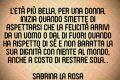 """L'età più bella, per una donna, inizia quando smette di aspettarsi che la felicità arrivi da un uomo o dal di fuori, quando ha rispetto di sé e non baratta la sua dignità con niente al mondo, anche a costo di restare sola...""""  Sabrina La Rosa"""