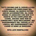 """Tutti dicono che il cervello sia l'organo più complesso del corpo umano, da medico potrei anche acconsentire. Ma come donna vi assicuro che non vi è niente di più complesso del cuore, ancora oggi non si conoscono i suoi meccanismi. Nei ragionamenti del cervello c'è logica, nei ragionamenti del cuore ci sono le emozioni"""" Rita Levi Montalcini"""