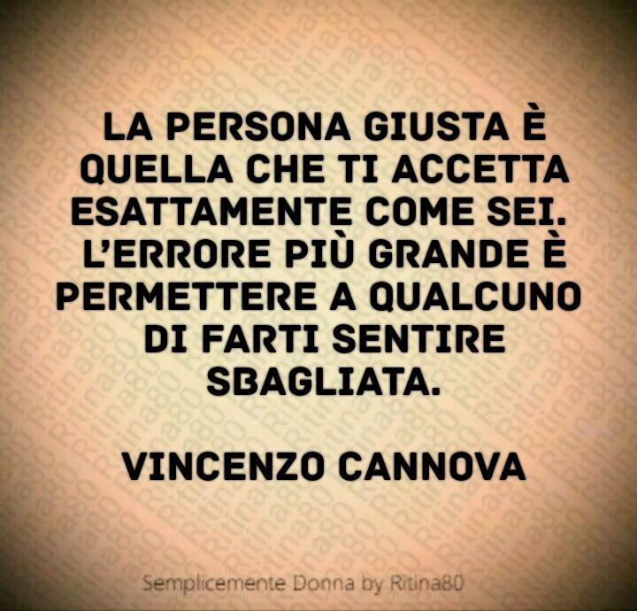 La persona giusta è quella che ti accetta esattamente come sei.  L'errore più grande è permettere a qualcuno  di farti sentire sbagliata.  Vincenzo Cannova