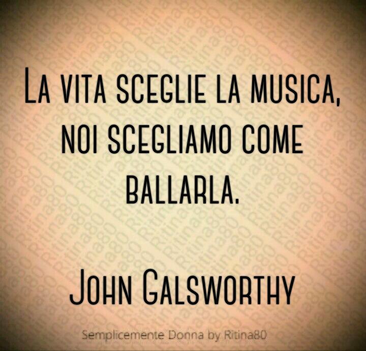 La vita sceglie la musica, noi scegliamo come ballarla.  John Galsworthy