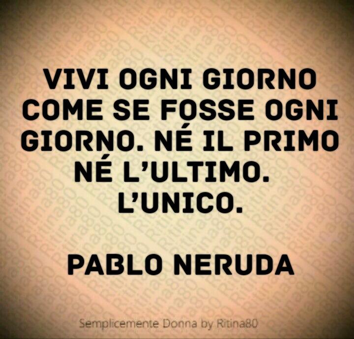 Vivi ogni giorno come se fosse ogni giorno. Né il primo né l'ultimo. L'unico. - Pablo Neruda -