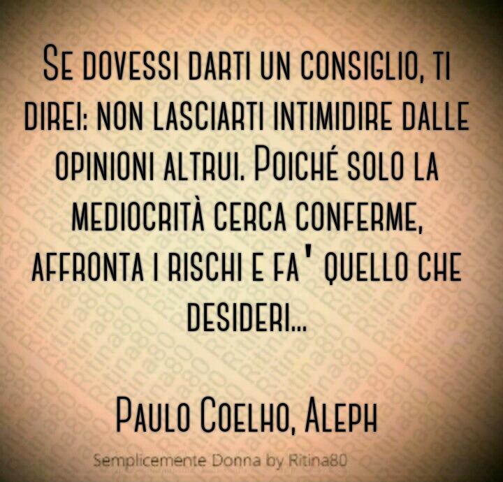 """""""Se dovessi darti un consiglio, ti direi: non lasciarti intimidire dalle opinioni altrui. Poiché solo la mediocrità cerca conferme, affronta i rischi e fa' quello che desideri..."""" (Paulo Coelho, Aleph)"""