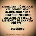"""""""L'eredità più bella e migliore di ogni patrimonio che i genitori possono lasciare ai figli, è l'esempio di una vita onesta..."""" (Cicerone)"""