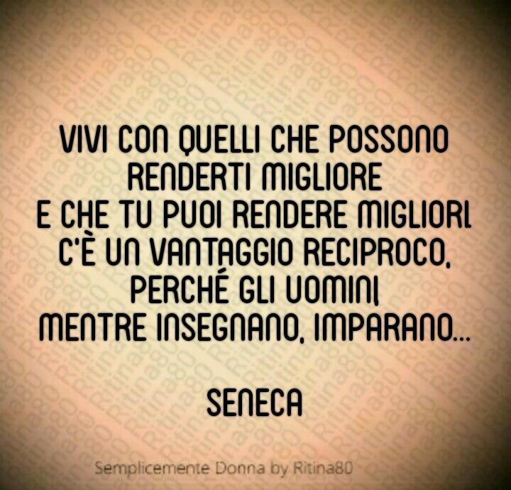 """""""Vivi con quelli che possono renderti migliore e che tu puoi rendere migliori. C'è un vantaggio reciproco, perché gli uomini, mentre insegnano, imparano..."""" (Seneca)"""