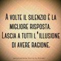 A volte il silenzio è la migliore risposta. Lascia a tutti l'illusione di avere ragione.