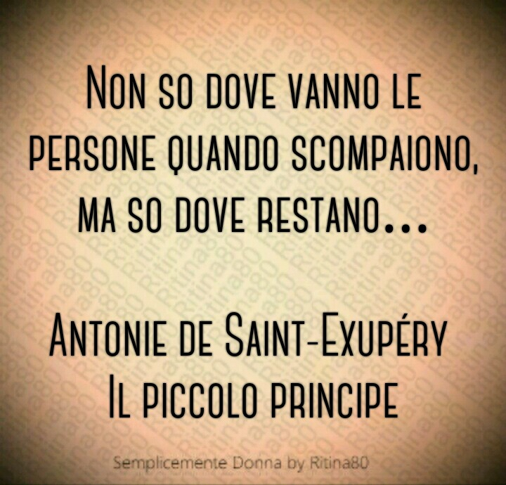"""""""Non so dove vanno le persone quando scompaiono, ma so dove restano…"""" (Antonie de Saint-Exupéry - Il piccolo principe)"""